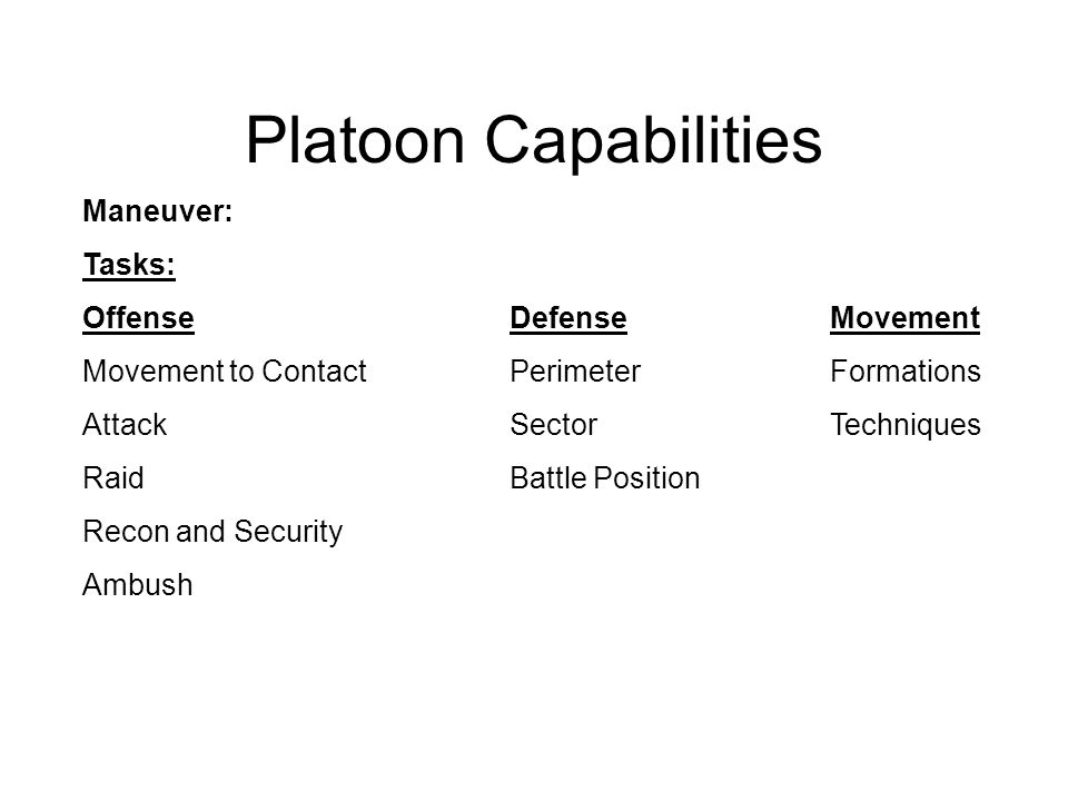 Platoon Capabilities Maneuver: Tasks: OffenseDefenseMovement Movement to ContactPerimeterFormations AttackSectorTechniques Raid Battle Position Recon and Security Ambush