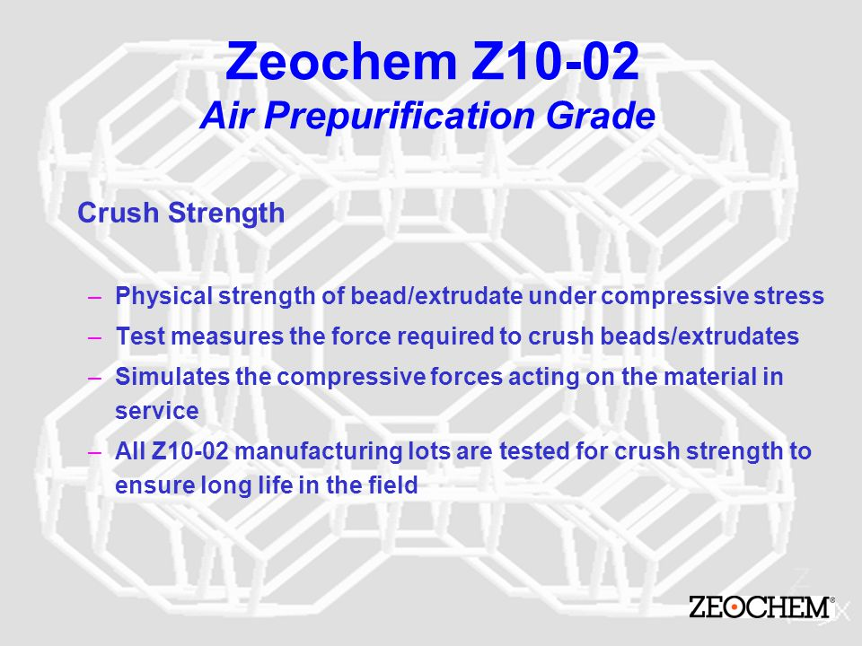 Zeochem Z10-02 Air Prepurification Grade Crush Strength –Physical strength of bead/extrudate under compressive stress –Test measures the force require