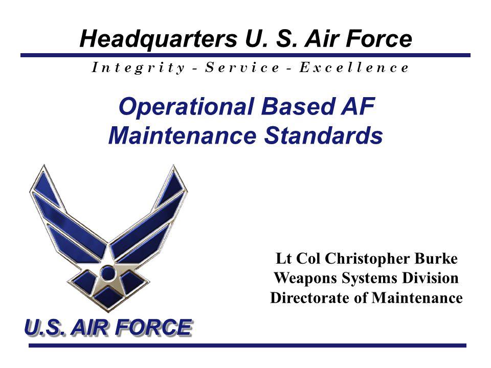 Headquarters U. S. Air Force I n t e g r i t y - S e r v i c e - E x c e l l e n c e U.S. AIR FORCE Operational Based AF Maintenance Standards Lt Col