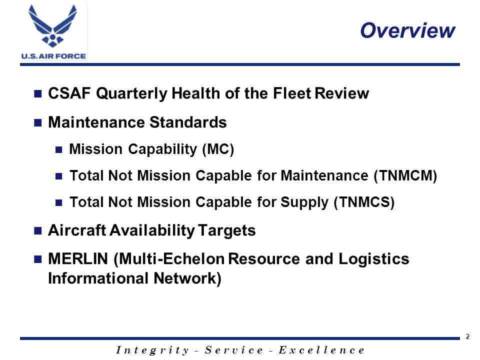 I n t e g r i t y - S e r v i c e - E x c e l l e n c e 2 Overview CSAF Quarterly Health of the Fleet Review Maintenance Standards Mission Capability (MC) Total Not Mission Capable for Maintenance (TNMCM) Total Not Mission Capable for Supply (TNMCS) Aircraft Availability Targets MERLIN (Multi-Echelon Resource and Logistics Informational Network)