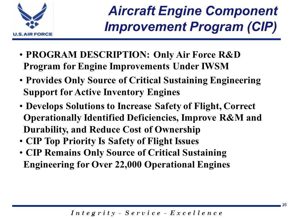 I n t e g r i t y - S e r v i c e - E x c e l l e n c e 28 Aircraft Engine Component Improvement Program (CIP) PROGRAM DESCRIPTION: Only Air Force R&D Program for Engine Improvements Under IWSM Provides Only Source of Critical Sustaining Engineering Support for Active Inventory Engines Develops Solutions to Increase Safety of Flight, Correct Operationally Identified Deficiencies, Improve R&M and Durability, and Reduce Cost of Ownership CIP Top Priority Is Safety of Flight Issues CIP Remains Only Source of Critical Sustaining Engineering for Over 22,000 Operational Engines