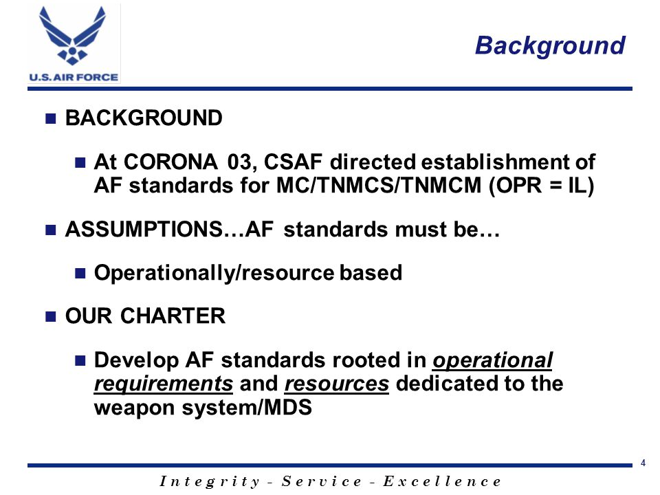 I n t e g r i t y - S e r v i c e - E x c e l l e n c e 4 Background BACKGROUND At CORONA 03, CSAF directed establishment of AF standards for MC/TNMCS/TNMCM (OPR = IL) ASSUMPTIONS…AF standards must be… Operationally/resource based OUR CHARTER Develop AF standards rooted in operational requirements and resources dedicated to the weapon system/MDS