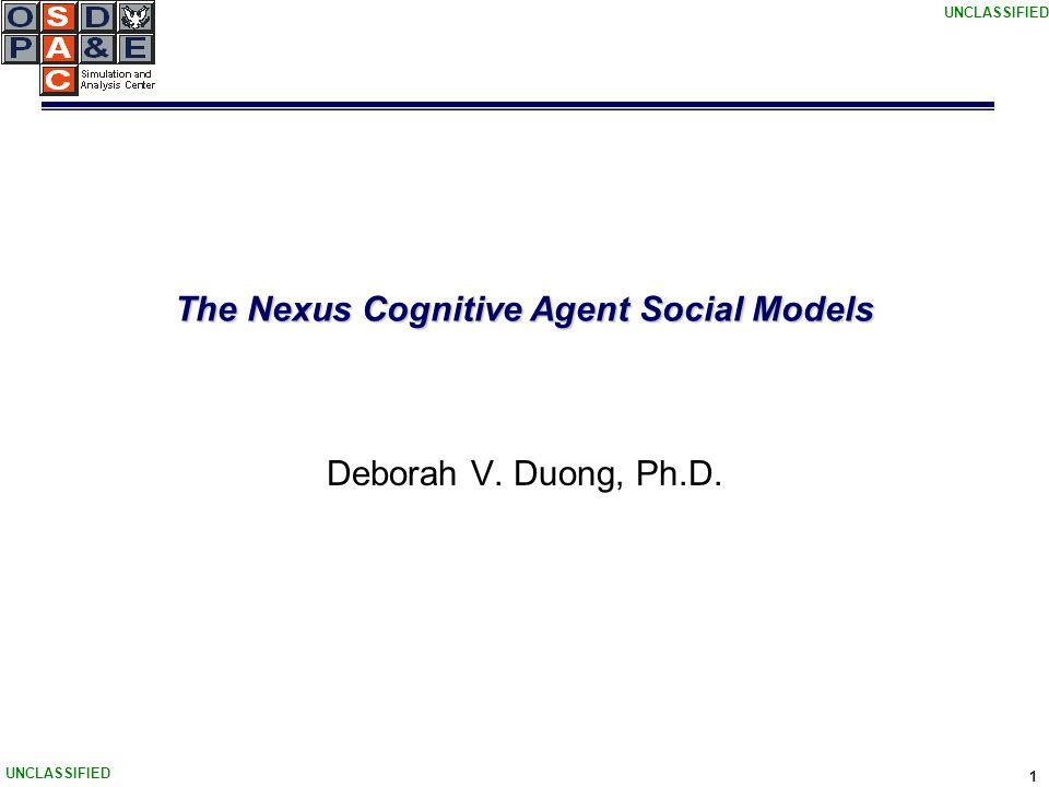 UNCLASSIFIED 1 The Nexus Cognitive Agent Social Models Deborah V. Duong, Ph.D.