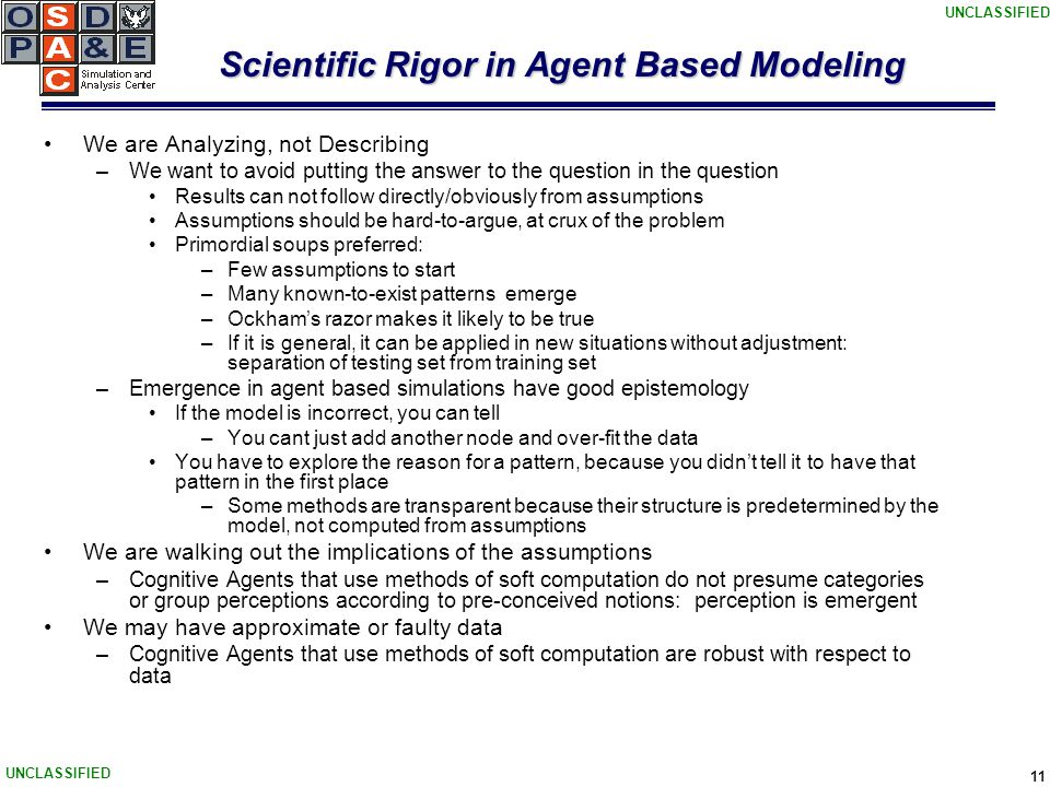 UNCLASSIFIED 11 Scientific Rigor in Agent Based Modeling We are Analyzing, not Describing –We want to avoid putting the answer to the question in the question Results can not follow directly/obviously from assumptions Assumptions should be hard-to-argue, at crux of the problem Primordial soups preferred: –Few assumptions to start –Many known-to-exist patterns emerge –Ockham's razor makes it likely to be true –If it is general, it can be applied in new situations without adjustment: separation of testing set from training set –Emergence in agent based simulations have good epistemology If the model is incorrect, you can tell –You cant just add another node and over-fit the data You have to explore the reason for a pattern, because you didn't tell it to have that pattern in the first place –Some methods are transparent because their structure is predetermined by the model, not computed from assumptions We are walking out the implications of the assumptions –Cognitive Agents that use methods of soft computation do not presume categories or group perceptions according to pre-conceived notions: perception is emergent We may have approximate or faulty data –Cognitive Agents that use methods of soft computation are robust with respect to data