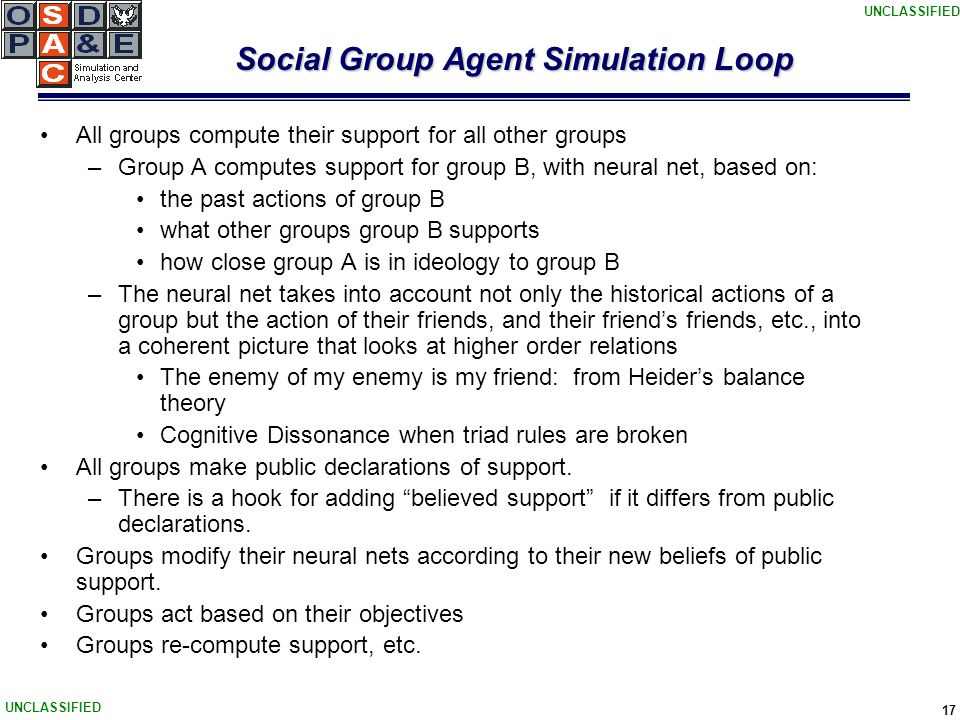 UNCLASSIFIED 17 Social Group Agent Simulation Loop All groups compute their support for all other groups –Group A computes support for group B, with neural net, based on: the past actions of group B what other groups group B supports how close group A is in ideology to group B –The neural net takes into account not only the historical actions of a group but the action of their friends, and their friend's friends, etc., into a coherent picture that looks at higher order relations The enemy of my enemy is my friend: from Heider's balance theory Cognitive Dissonance when triad rules are broken All groups make public declarations of support.
