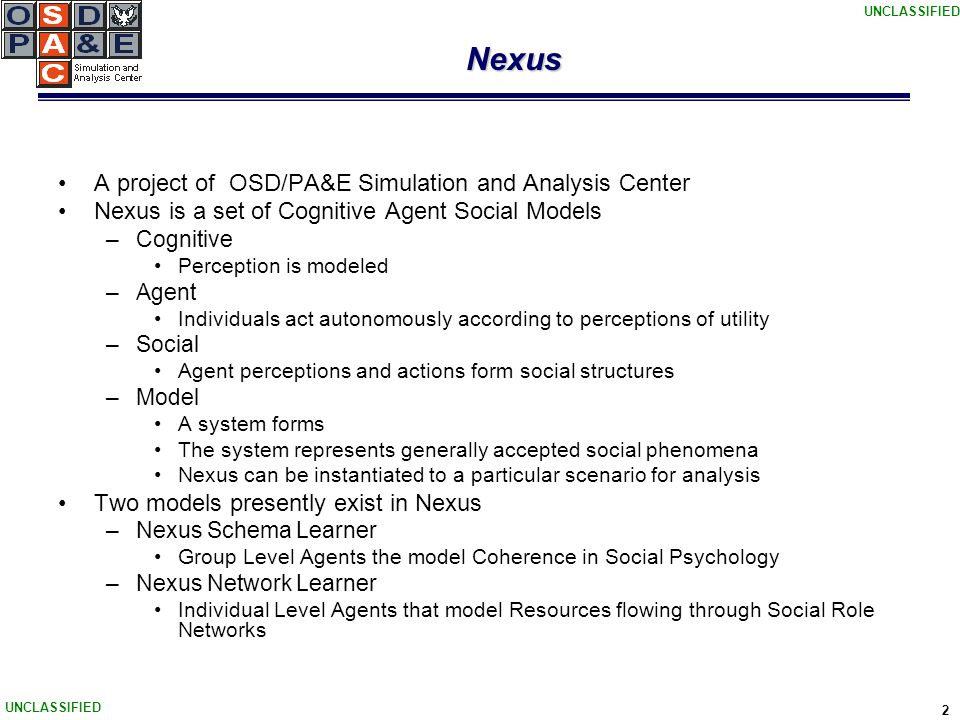 UNCLASSIFIED 2 Nexus A project of OSD/PA&E Simulation and Analysis Center Nexus is a set of Cognitive Agent Social Models –Cognitive Perception is modeled –Agent Individuals act autonomously according to perceptions of utility –Social Agent perceptions and actions form social structures –Model A system forms The system represents generally accepted social phenomena Nexus can be instantiated to a particular scenario for analysis Two models presently exist in Nexus –Nexus Schema Learner Group Level Agents the model Coherence in Social Psychology –Nexus Network Learner Individual Level Agents that model Resources flowing through Social Role Networks