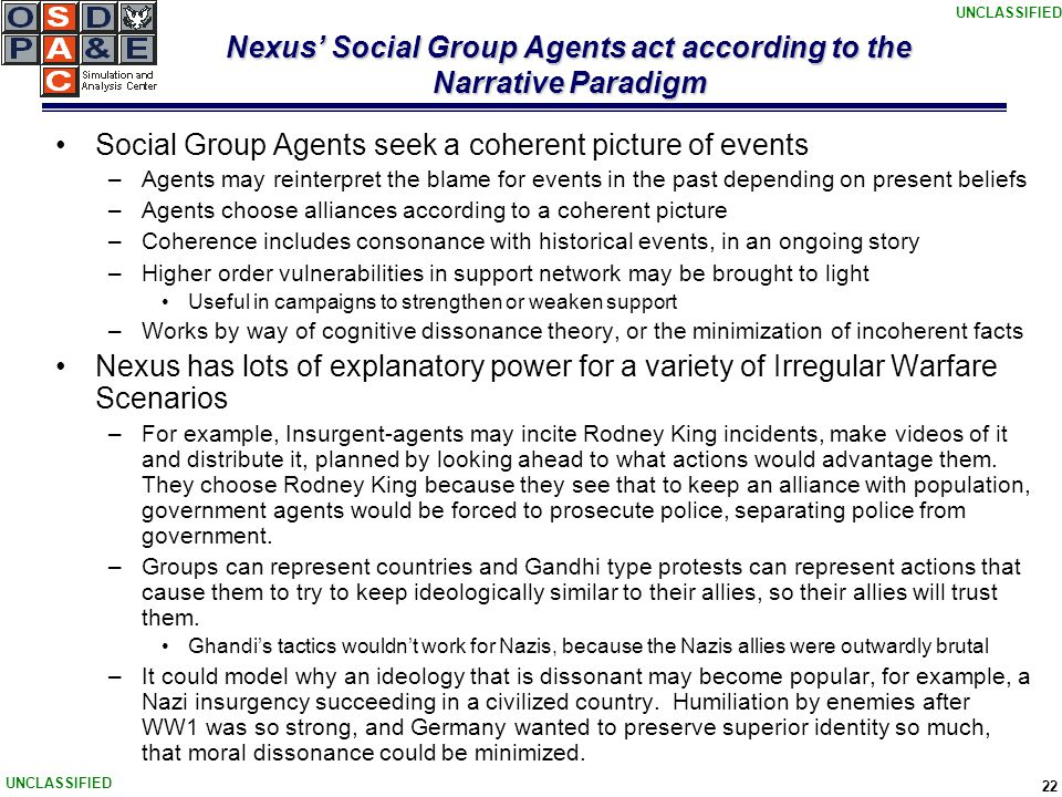 UNCLASSIFIED 22 Nexus' Social Group Agents act according to the Narrative Paradigm Social Group Agents seek a coherent picture of events –Agents may reinterpret the blame for events in the past depending on present beliefs –Agents choose alliances according to a coherent picture –Coherence includes consonance with historical events, in an ongoing story –Higher order vulnerabilities in support network may be brought to light Useful in campaigns to strengthen or weaken support –Works by way of cognitive dissonance theory, or the minimization of incoherent facts Nexus has lots of explanatory power for a variety of Irregular Warfare Scenarios –For example, Insurgent-agents may incite Rodney King incidents, make videos of it and distribute it, planned by looking ahead to what actions would advantage them.