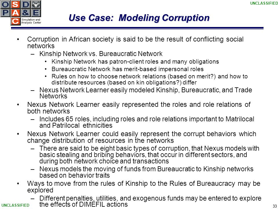 UNCLASSIFIED 33 Use Case: Modeling Corruption Corruption in African society is said to be the result of conflicting social networks –Kinship Network vs.