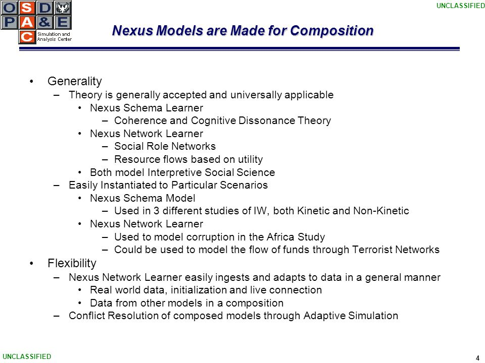 UNCLASSIFIED 4 Nexus Models are Made for Composition Generality –Theory is generally accepted and universally applicable Nexus Schema Learner –Coherence and Cognitive Dissonance Theory Nexus Network Learner –Social Role Networks –Resource flows based on utility Both model Interpretive Social Science –Easily Instantiated to Particular Scenarios Nexus Schema Model –Used in 3 different studies of IW, both Kinetic and Non-Kinetic Nexus Network Learner –Used to model corruption in the Africa Study –Could be used to model the flow of funds through Terrorist Networks Flexibility –Nexus Network Learner easily ingests and adapts to data in a general manner Real world data, initialization and live connection Data from other models in a composition –Conflict Resolution of composed models through Adaptive Simulation