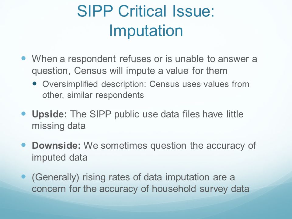 SIPP Critical Issue: Imputation When a respondent refuses or is unable to answer a question, Census will impute a value for them Oversimplified description: Census uses values from other, similar respondents Upside: The SIPP public use data files have little missing data Downside: We sometimes question the accuracy of imputed data (Generally) rising rates of data imputation are a concern for the accuracy of household survey data
