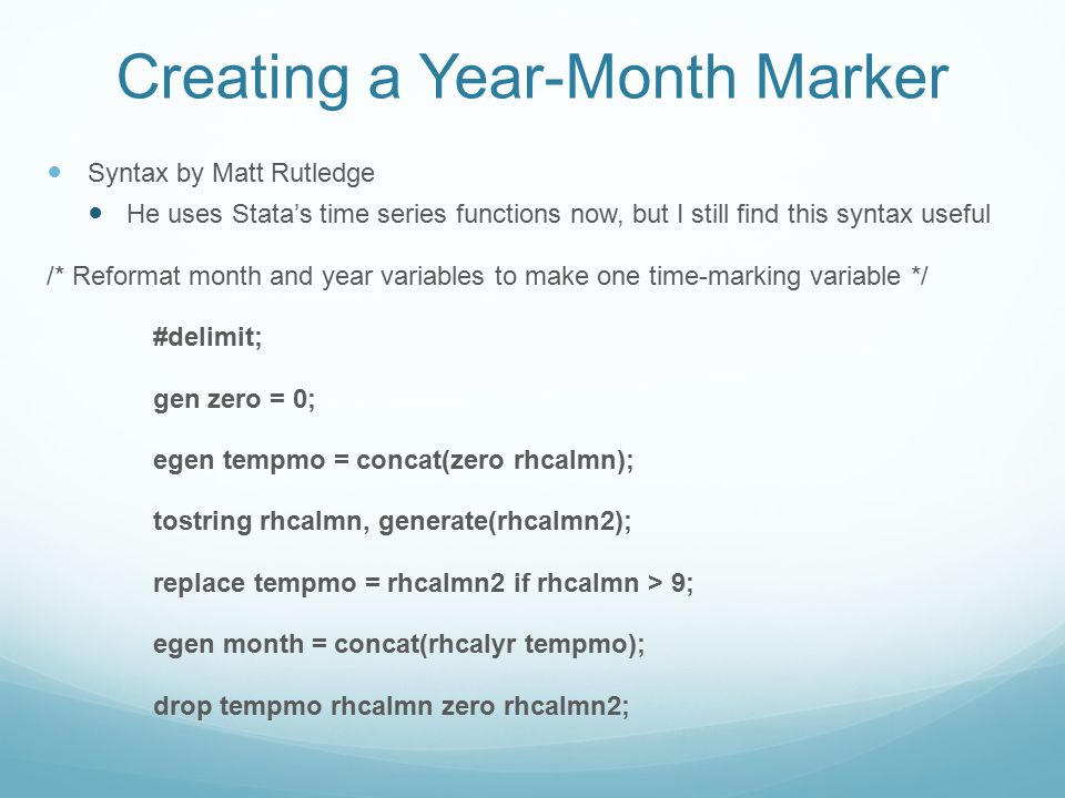 Creating a Year-Month Marker Syntax by Matt Rutledge He uses Stata's time series functions now, but I still find this syntax useful /* Reformat month and year variables to make one time-marking variable */ #delimit; gen zero = 0; egen tempmo = concat(zero rhcalmn); tostring rhcalmn, generate(rhcalmn2); replace tempmo = rhcalmn2 if rhcalmn > 9; egen month = concat(rhcalyr tempmo); drop tempmo rhcalmn zero rhcalmn2;