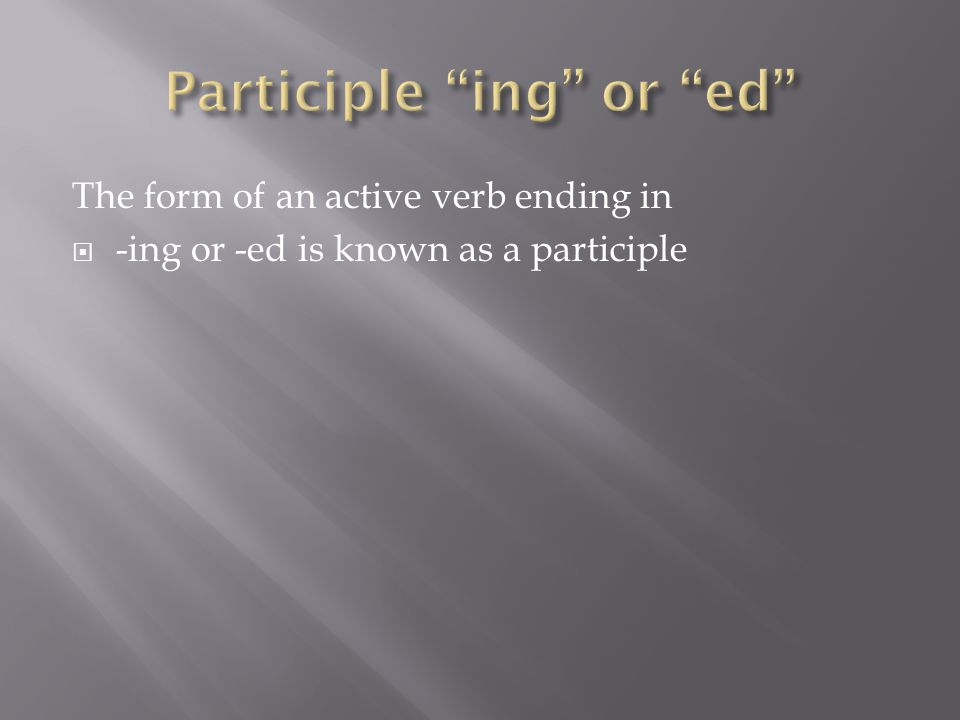The form of an active verb ending in  -ing or -ed is known as a participle