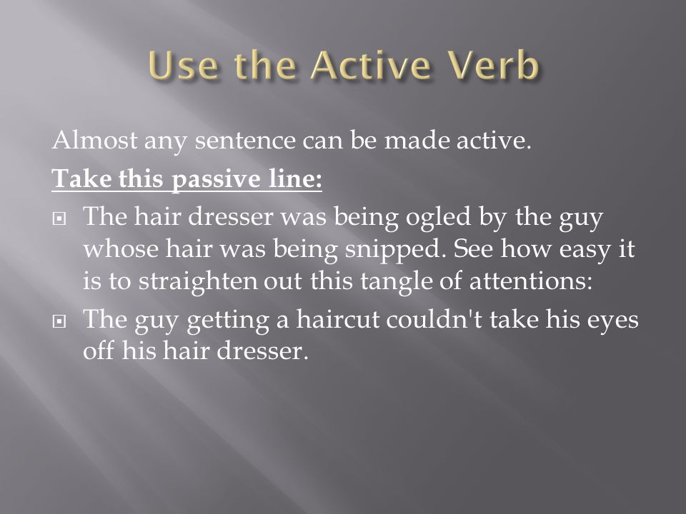 Almost any sentence can be made active. Take this passive line:  The hair dresser was being ogled by the guy whose hair was being snipped. See how ea