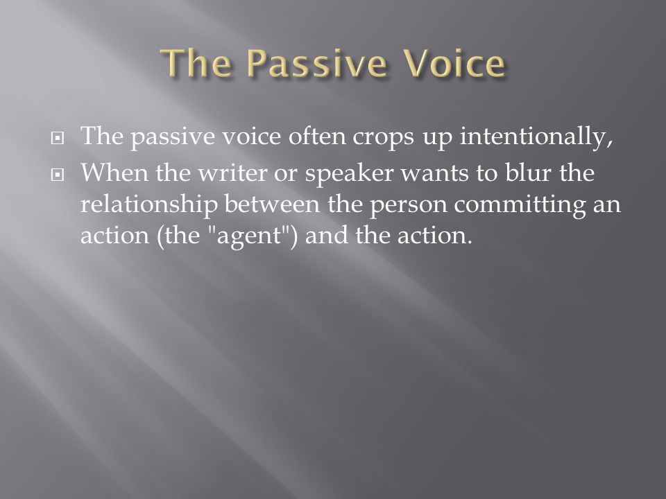  The passive voice often crops up intentionally,  When the writer or speaker wants to blur the relationship between the person committing an action