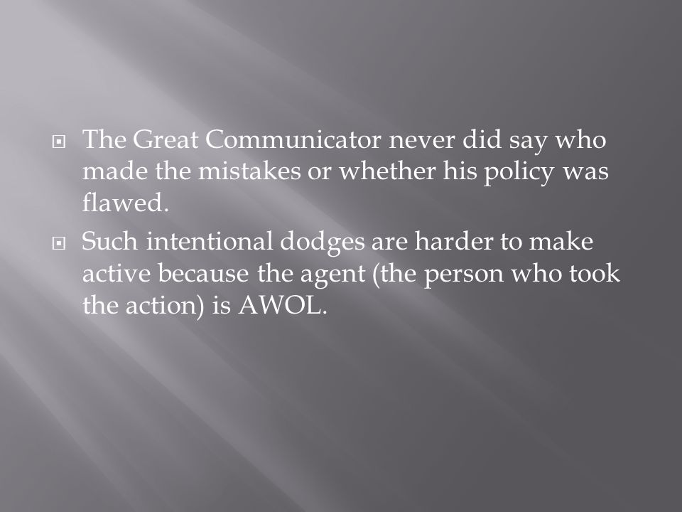  The Great Communicator never did say who made the mistakes or whether his policy was flawed.  Such intentional dodges are harder to make active bec