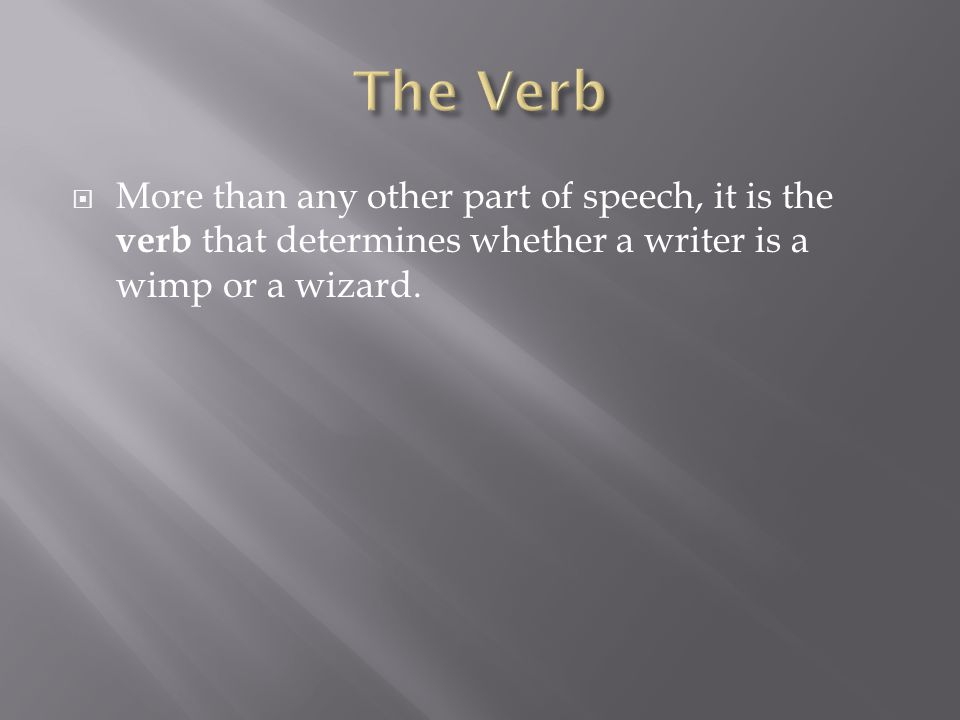  More than any other part of speech, it is the verb that determines whether a writer is a wimp or a wizard.