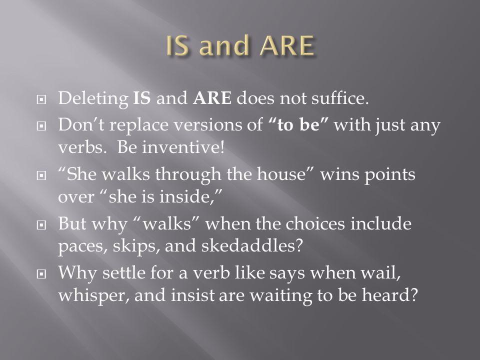 " Deleting IS and ARE does not suffice.  Don't replace versions of ""to be"" with just any verbs. Be inventive!  ""She walks through the house"" wins po"