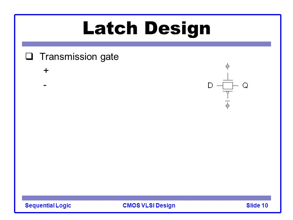 CMOS VLSI DesignSequential LogicSlide 10 Latch Design  Transmission gate + -