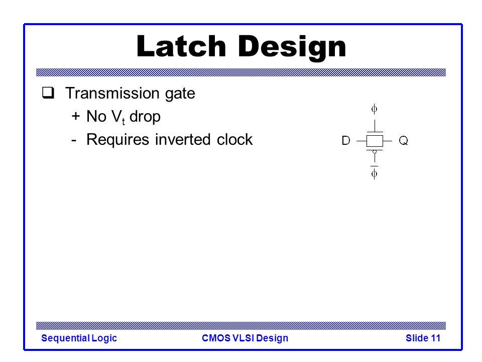 CMOS VLSI DesignSequential LogicSlide 11 Latch Design  Transmission gate +No V t drop - Requires inverted clock