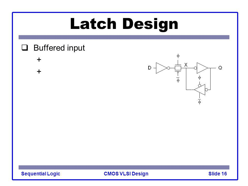 CMOS VLSI DesignSequential LogicSlide 16 Latch Design  Buffered input +