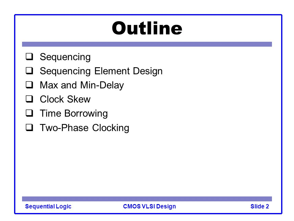 CMOS VLSI DesignSequential LogicSlide 2 Outline  Sequencing  Sequencing Element Design  Max and Min-Delay  Clock Skew  Time Borrowing  Two-Phase Clocking