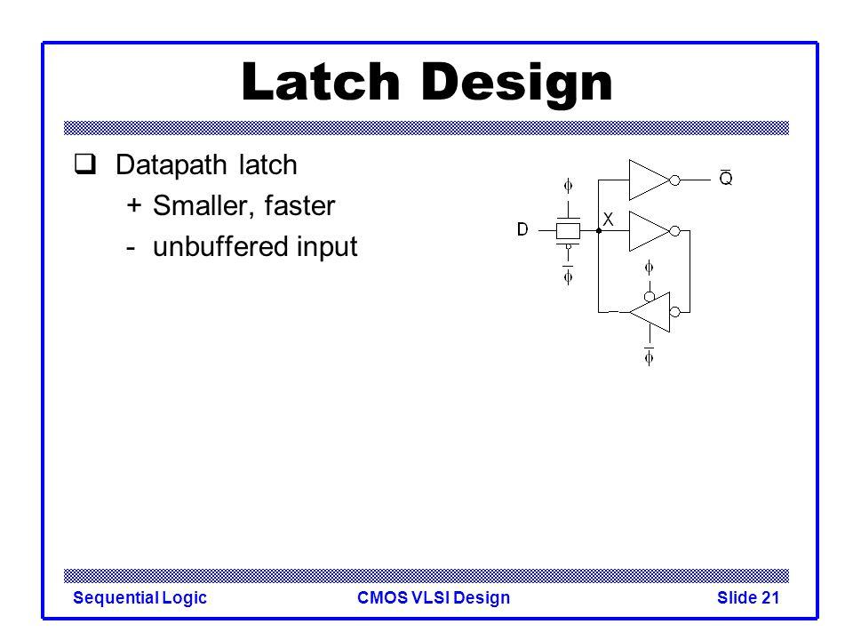 CMOS VLSI DesignSequential LogicSlide 21 Latch Design  Datapath latch +Smaller, faster - unbuffered input