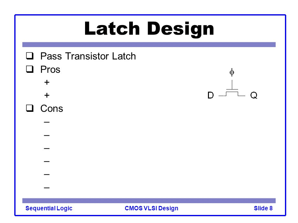 CMOS VLSI DesignSequential LogicSlide 8 Latch Design  Pass Transistor Latch  Pros +  Cons –