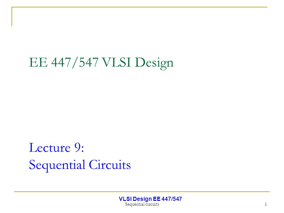 VLSI Design EE 447/547 Sequential circuits 1 EE 447/547 VLSI Design Lecture 9: Sequential Circuits
