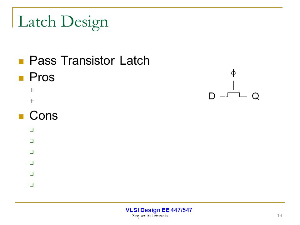 VLSI Design EE 447/547 Sequential circuits 14 Latch Design Pass Transistor Latch Pros + Cons 