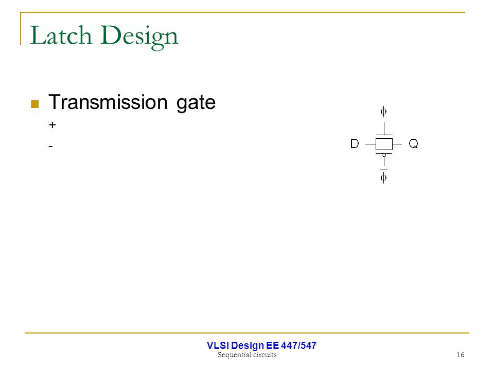 VLSI Design EE 447/547 Sequential circuits 16 Latch Design Transmission gate + -