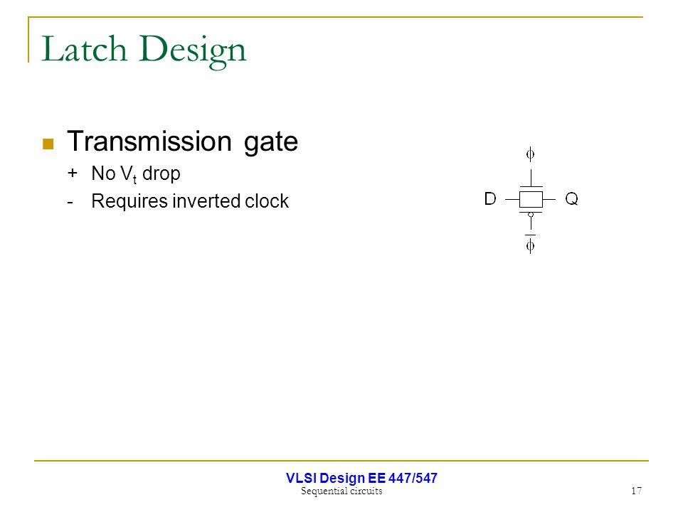 VLSI Design EE 447/547 Sequential circuits 17 Latch Design Transmission gate +No V t drop - Requires inverted clock
