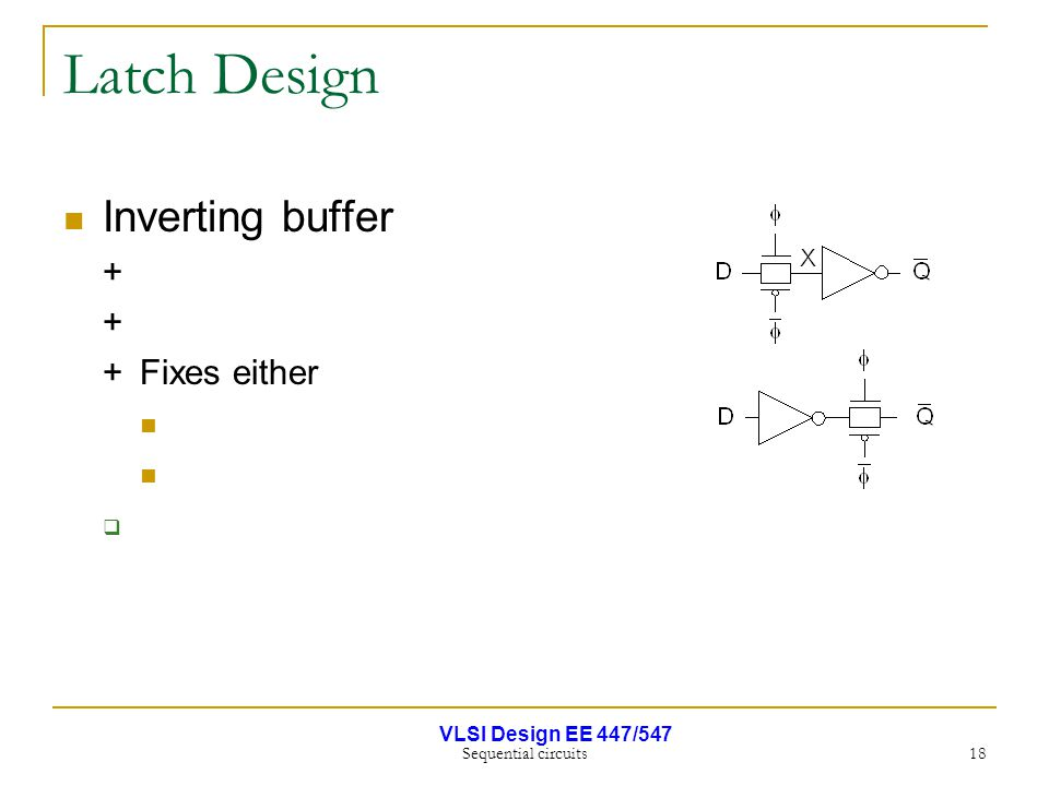 VLSI Design EE 447/547 Sequential circuits 18 Latch Design Inverting buffer + +Fixes either 