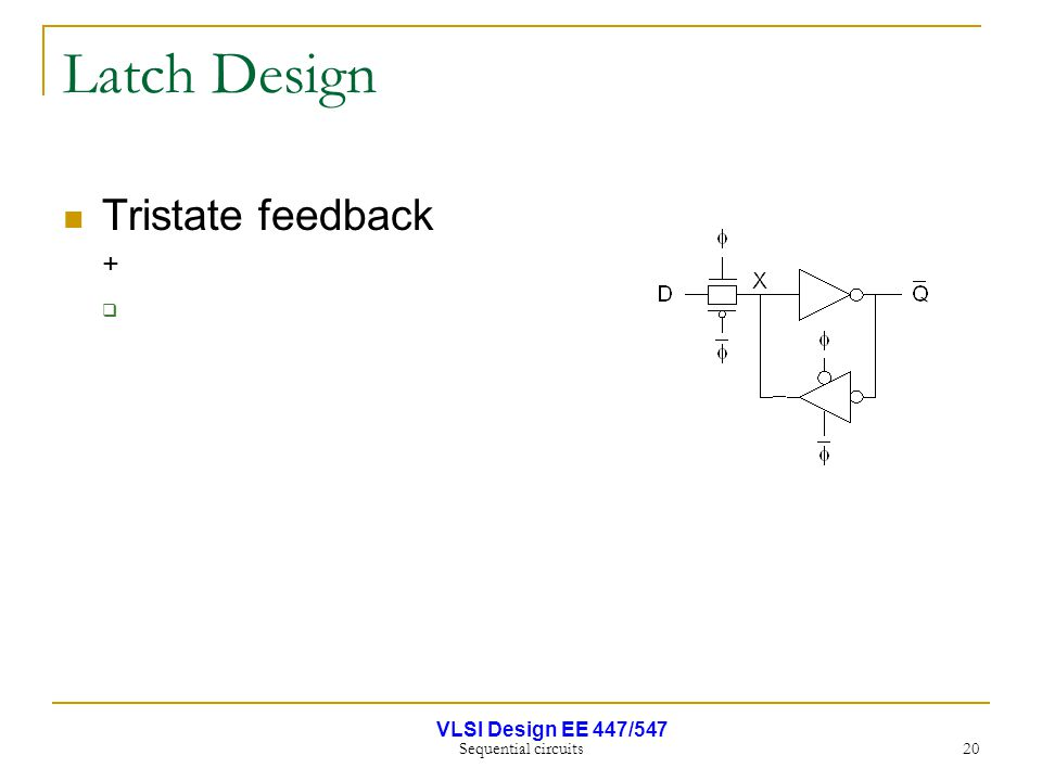 VLSI Design EE 447/547 Sequential circuits 20 Latch Design Tristate feedback + 