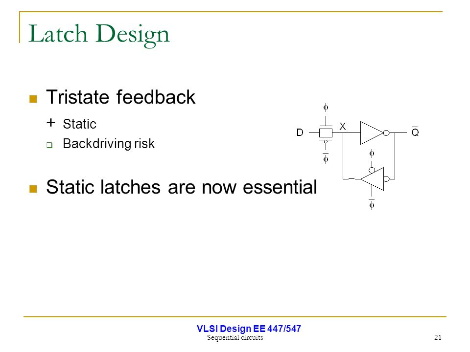 VLSI Design EE 447/547 Sequential circuits 21 Latch Design Tristate feedback + Static  Backdriving risk Static latches are now essential