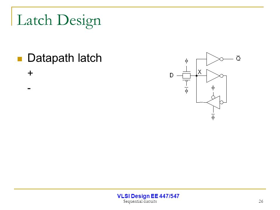 VLSI Design EE 447/547 Sequential circuits 26 Latch Design Datapath latch + -