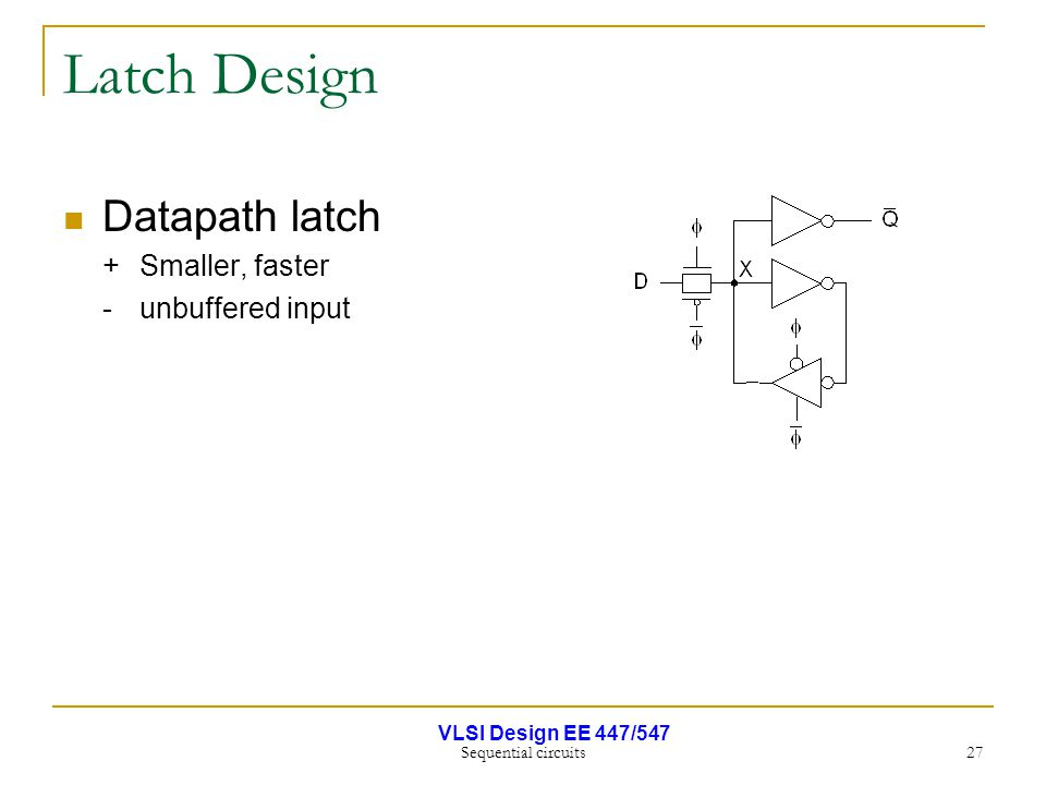 VLSI Design EE 447/547 Sequential circuits 27 Latch Design Datapath latch +Smaller, faster - unbuffered input