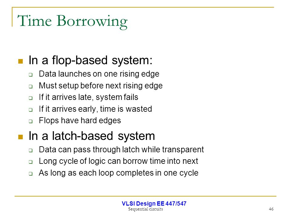 VLSI Design EE 447/547 Sequential circuits 46 Time Borrowing In a flop-based system:  Data launches on one rising edge  Must setup before next risin