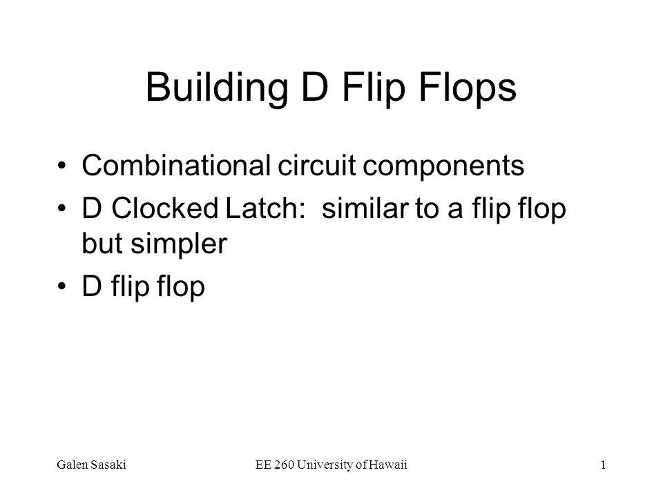 Galen SasakiEE 260 University of Hawaii1 Building D Flip Flops Combinational circuit components D Clocked Latch: similar to a flip flop but simpler D flip flop
