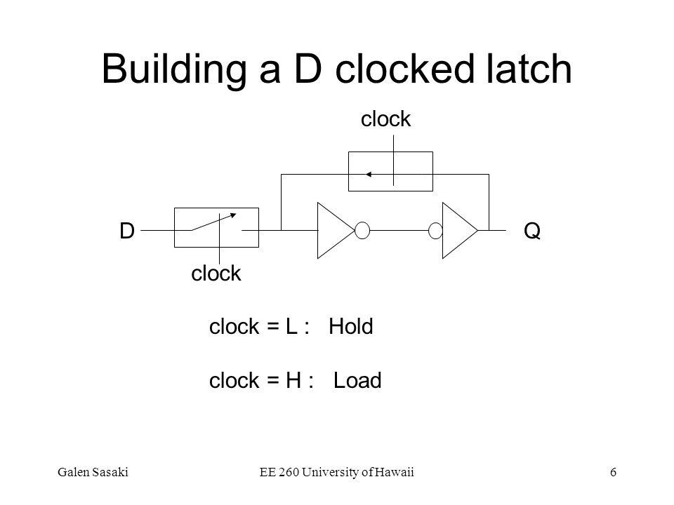 Galen SasakiEE 260 University of Hawaii6 Building a D clocked latch Q clock D clock = L : Hold clock = H : Load