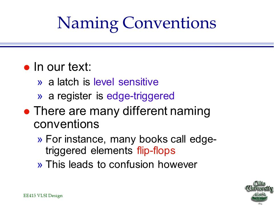 EE415 VLSI Design Naming Conventions l In our text: » a latch is level sensitive » a register is edge-triggered l There are many different naming conventions »For instance, many books call edge- triggered elements flip-flops »This leads to confusion however