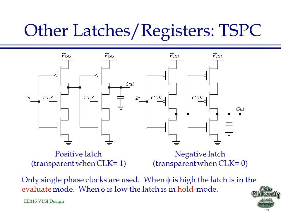 EE415 VLSI Design Other Latches/Registers: TSPC Negative latch (transparent when CLK= 0) Positive latch (transparent when CLK= 1) Only single phase cl