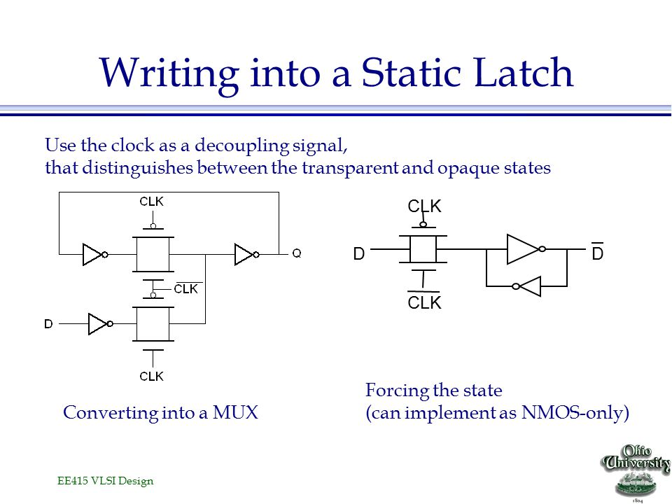 EE415 VLSI Design Writing into a Static Latch D CLK D Converting into a MUX Forcing the state (can implement as NMOS-only) Use the clock as a decoupling signal, that distinguishes between the transparent and opaque states