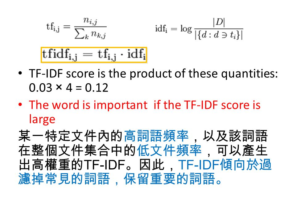 TF-IDF score is the product of these quantities: 0.03 × 4 = 0.12 The word is important if the TF-IDF score is large 某一特定文件內的高詞語頻率,以及該詞語 在整個文件集合中的低文件頻率
