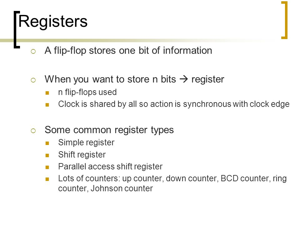 Registers  A flip-flop stores one bit of information  When you want to store n bits  register n flip-flops used Clock is shared by all so action is