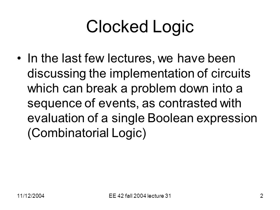11/12/2004EE 42 fall 2004 lecture 312 Clocked Logic In the last few lectures, we have been discussing the implementation of circuits which can break a problem down into a sequence of events, as contrasted with evaluation of a single Boolean expression (Combinatorial Logic)