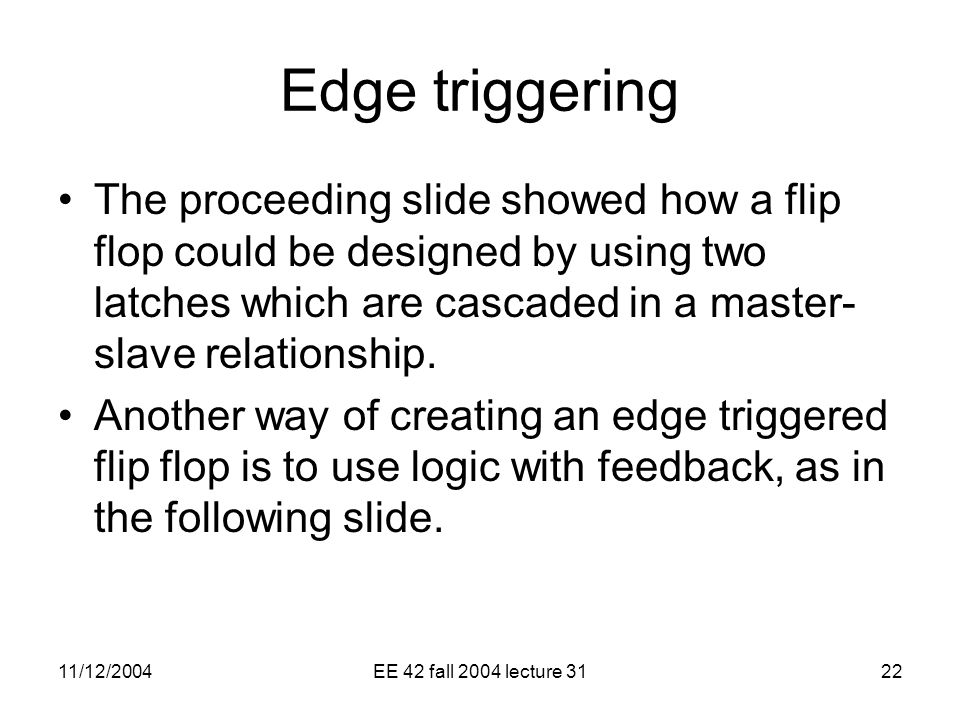 11/12/2004EE 42 fall 2004 lecture 3122 Edge triggering The proceeding slide showed how a flip flop could be designed by using two latches which are cascaded in a master- slave relationship.