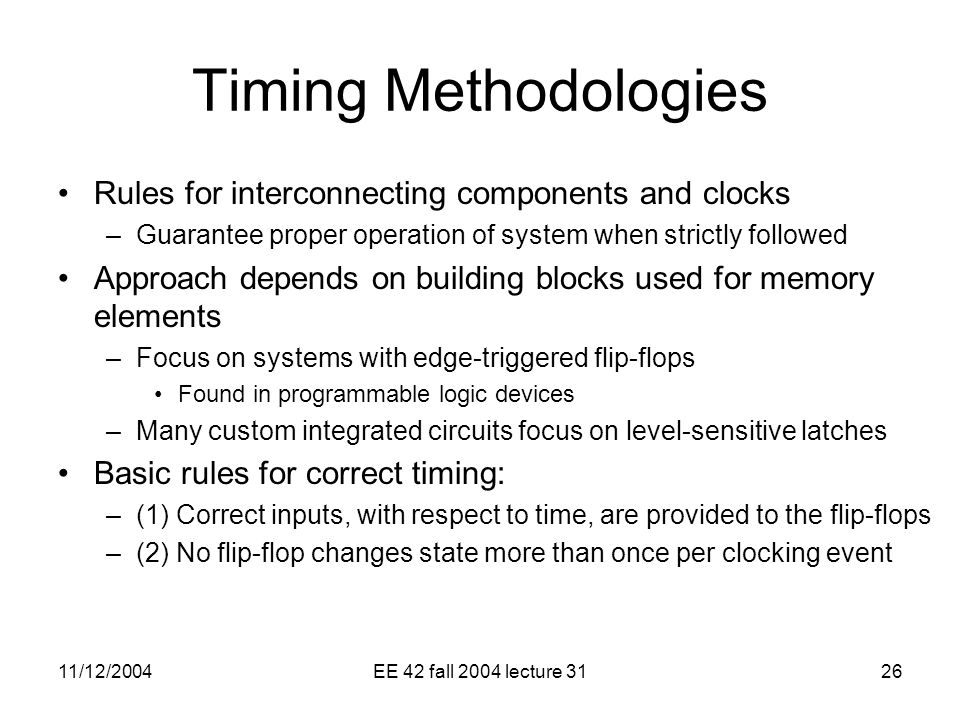 11/12/2004EE 42 fall 2004 lecture 3126 Timing Methodologies Rules for interconnecting components and clocks –Guarantee proper operation of system when strictly followed Approach depends on building blocks used for memory elements –Focus on systems with edge-triggered flip-flops Found in programmable logic devices –Many custom integrated circuits focus on level-sensitive latches Basic rules for correct timing: –(1) Correct inputs, with respect to time, are provided to the flip-flops –(2) No flip-flop changes state more than once per clocking event