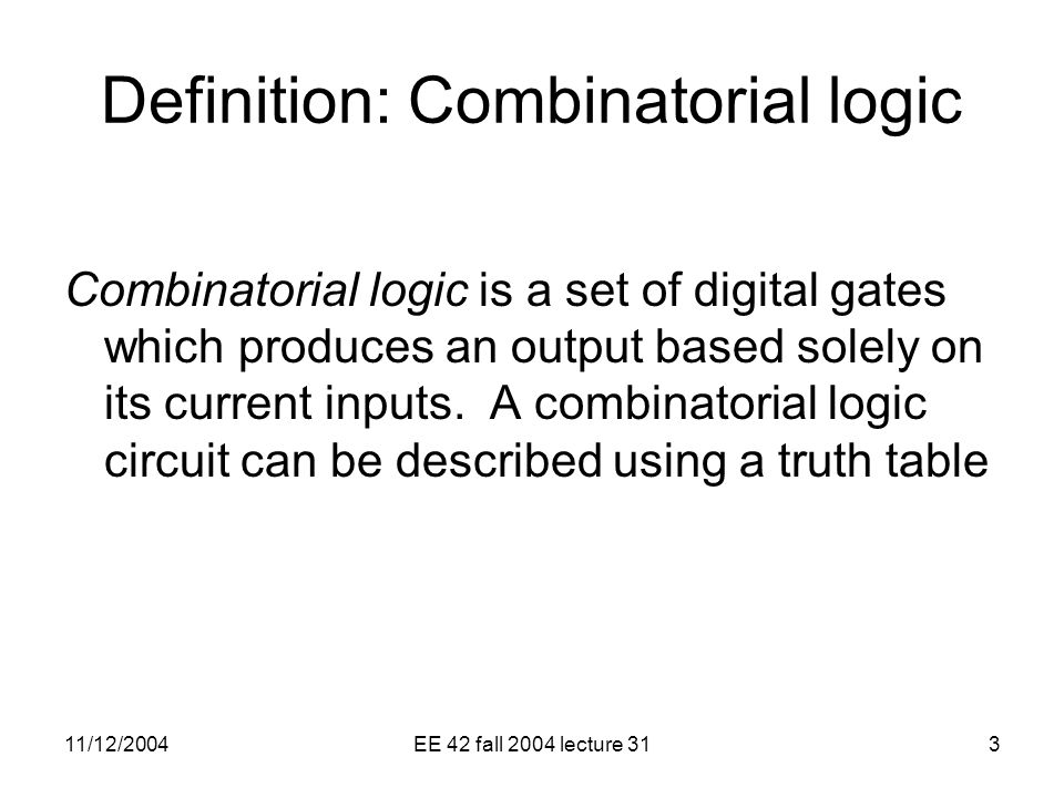 11/12/2004EE 42 fall 2004 lecture 313 Definition: Combinatorial logic Combinatorial logic is a set of digital gates which produces an output based solely on its current inputs.
