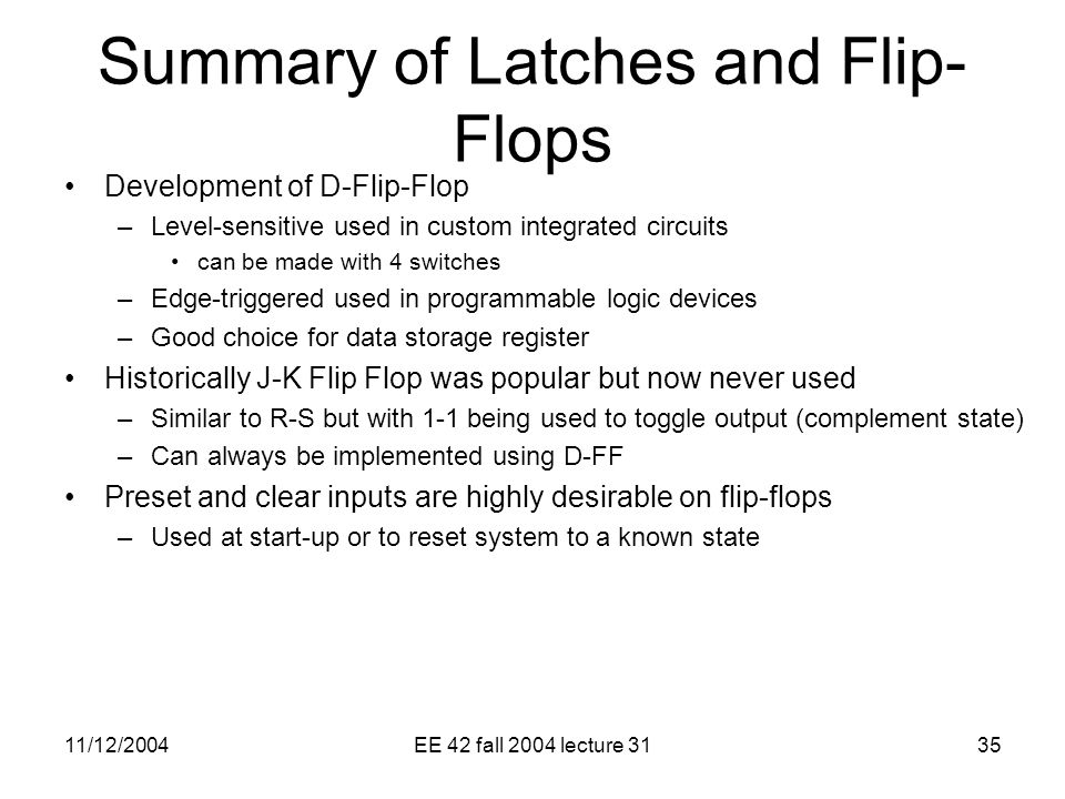 11/12/2004EE 42 fall 2004 lecture 3135 Summary of Latches and Flip- Flops Development of D-Flip-Flop –Level-sensitive used in custom integrated circuits can be made with 4 switches –Edge-triggered used in programmable logic devices –Good choice for data storage register Historically J-K Flip Flop was popular but now never used –Similar to R-S but with 1-1 being used to toggle output (complement state) –Can always be implemented using D-FF Preset and clear inputs are highly desirable on flip-flops –Used at start-up or to reset system to a known state