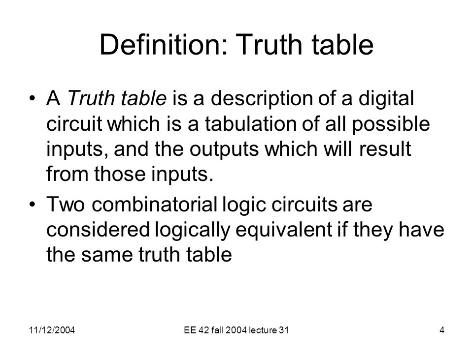 11/12/2004EE 42 fall 2004 lecture 314 Definition: Truth table A Truth table is a description of a digital circuit which is a tabulation of all possible inputs, and the outputs which will result from those inputs.